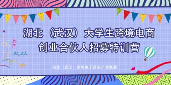湖北(武漢)大學生跨境電商創業合伙人招募特訓營開營!